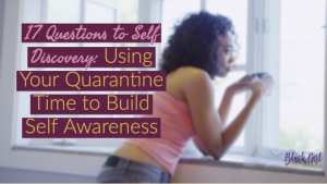 17 Questions to Self Discovery: Using Your  Quarantine Time to Build Self Awareness