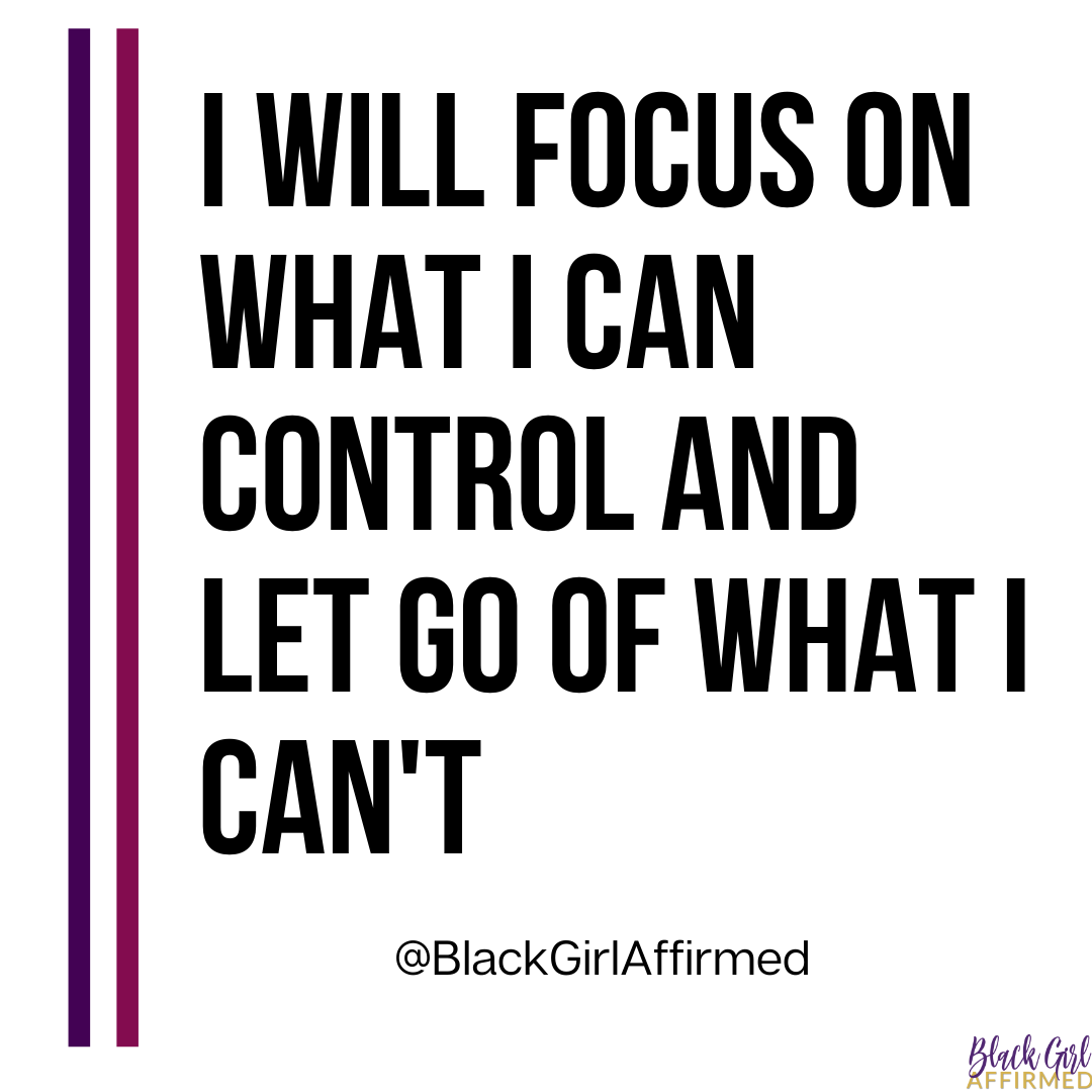 I WILL FOCUS ON WHAT I CAN CONTROL AND LET GO OF WHAT I CAN'T